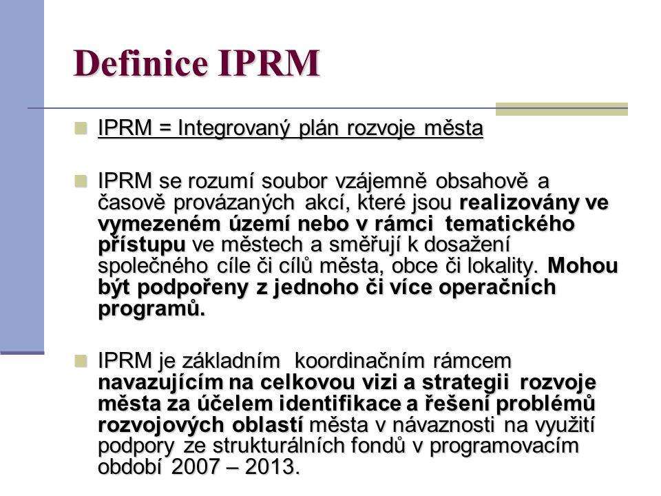 Definice IPRM IPRM = Integrovaný plán rozvoje města IPRM = Integrovaný plán rozvoje města IPRM se rozumí soubor vzájemně obsahově a časově provázaných akcí, které jsou realizovány ve vymezeném území nebo v rámci tematického přístupu ve městech a směřují k dosažení společného cíle či cílů města, obce či lokality.