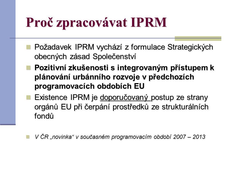"""Proč zpracovávat IPRM Požadavek IPRM vychází z formulace Strategických obecných zásad Společenství Požadavek IPRM vychází z formulace Strategických obecných zásad Společenství Pozitivní zkušenosti s integrovaným přístupem k plánování urbánního rozvoje v předchozích programovacích obdobích EU Pozitivní zkušenosti s integrovaným přístupem k plánování urbánního rozvoje v předchozích programovacích obdobích EU Existence IPRM je doporučovaný postup ze strany orgánů EU při čerpání prostředků ze strukturálních fondů Existence IPRM je doporučovaný postup ze strany orgánů EU při čerpání prostředků ze strukturálních fondů V ČR """"novinka v současném programovacím období 2007 – 2013 V ČR """"novinka v současném programovacím období 2007 – 2013"""