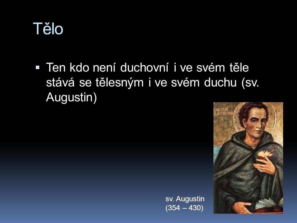 Tělo  Ten kdo není duchovní i ve svém těle stává se tělesným i ve svém duchu (sv. Augustin) sv. Augustin (354 – 430)