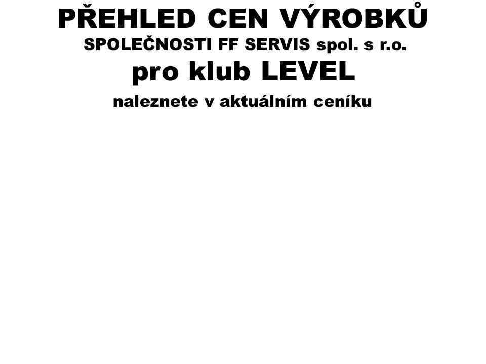 naleznete v aktuálním ceníku SPOLEČNOSTI FF SERVIS spol. s r.o. pro klub LEVEL PŘEHLED CEN VÝROBKŮ