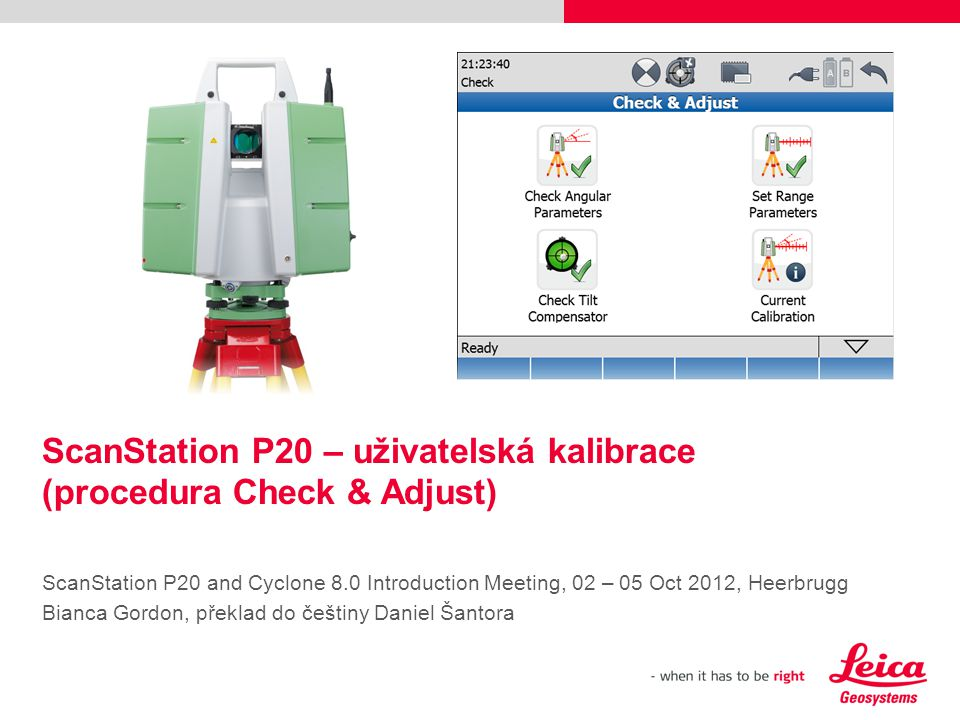 ScanStation P20 – uživatelská kalibrace (procedura Check & Adjust) ScanStation P20 and Cyclone 8.0 Introduction Meeting, 02 – 05 Oct 2012, Heerbrugg Bianca Gordon, překlad do češtiny Daniel Šantora