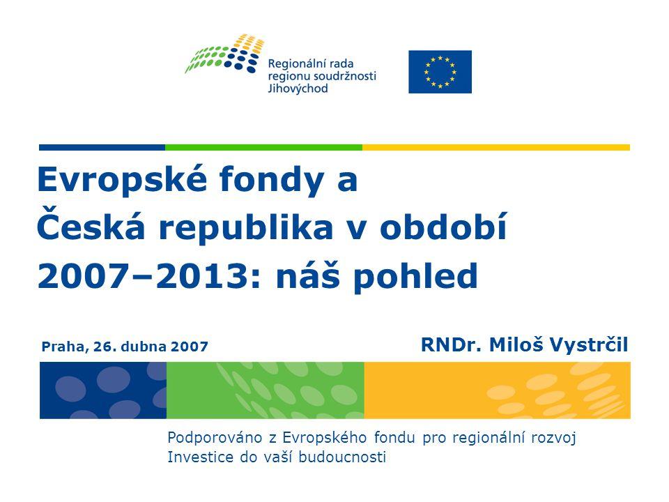Evropské fondy a Česká republika v období 2007–2013: náš pohled Podporováno z Evropského fondu pro regionální rozvoj Investice do vaší budoucnosti Praha, 26.