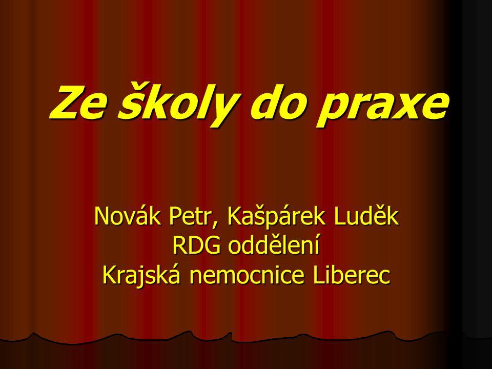 Ze školy do praxe Novák Petr, Kašpárek Luděk RDG oddělení Krajská nemocnice Liberec