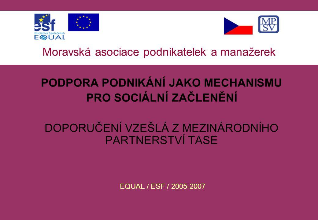 Moravská asociace podnikatelek a manažerek PODPORA PODNIKÁNÍ JAKO MECHANISMU PRO SOCIÁLNÍ ZAČLENĚNÍ DOPORUČENÍ VZEŠLÁ Z MEZINÁRODNÍHO PARTNERSTVÍ TASE EQUAL / ESF / 2005-2007