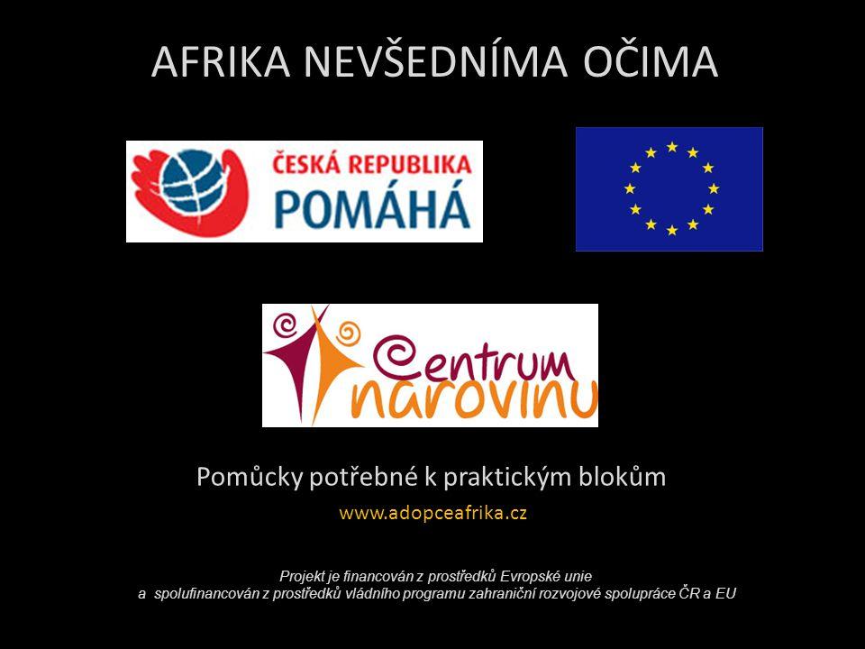 AFRIKA NEVŠEDNÍMA OČIMA Pomůcky potřebné k praktickým blokům www.adopceafrika.cz Projekt je financován z prostředků Evropské unie a spolufinancován z prostředků vládního programu zahraniční rozvojové spolupráce ČR a EU