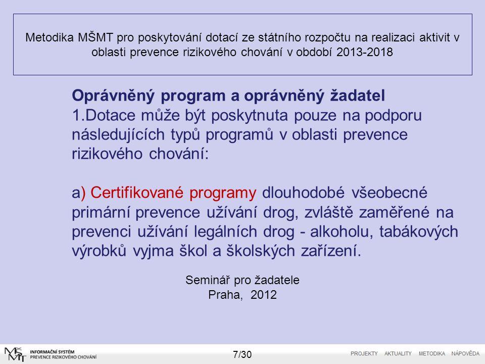 Metodika MŠMT pro poskytování dotací ze státního rozpočtu na realizaci aktivit v oblasti prevence rizikového chování v období 2013-2018 Seminář pro žadatele Praha, 2012 7/30 Oprávněný program a oprávněný žadatel 1.Dotace může být poskytnuta pouze na podporu následujících typů programů v oblasti prevence rizikového chování: a) Certifikované programy dlouhodobé všeobecné primární prevence užívání drog, zvláště zaměřené na prevenci užívání legálních drog - alkoholu, tabákových výrobků vyjma škol a školských zařízení.