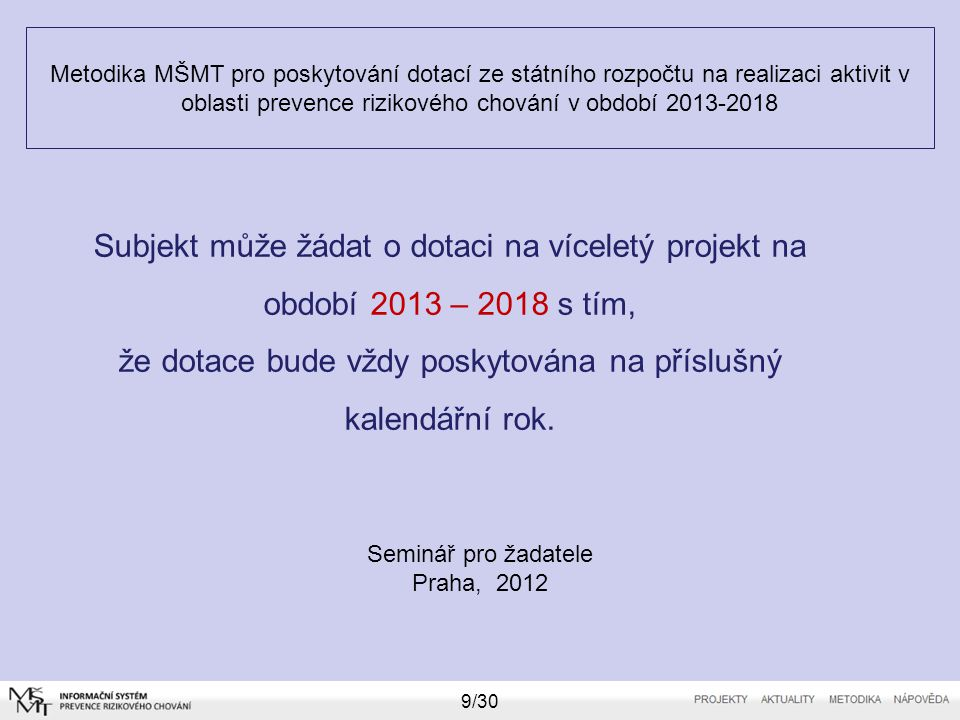 Metodika MŠMT pro poskytování dotací ze státního rozpočtu na realizaci aktivit v oblasti prevence rizikového chování v období 2013-2018 Seminář pro žadatele Praha, 2012 9/30 Subjekt může žádat o dotaci na víceletý projekt na období 2013 – 2018 s tím, že dotace bude vždy poskytována na příslušný kalendářní rok.