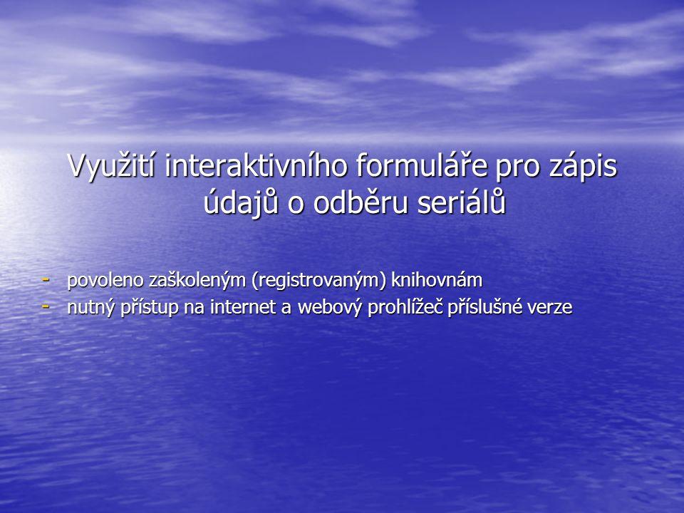 Využití interaktivního formuláře pro zápis údajů o odběru seriálů - povoleno zaškoleným (registrovaným) knihovnám - nutný přístup na internet a webový prohlížeč příslušné verze