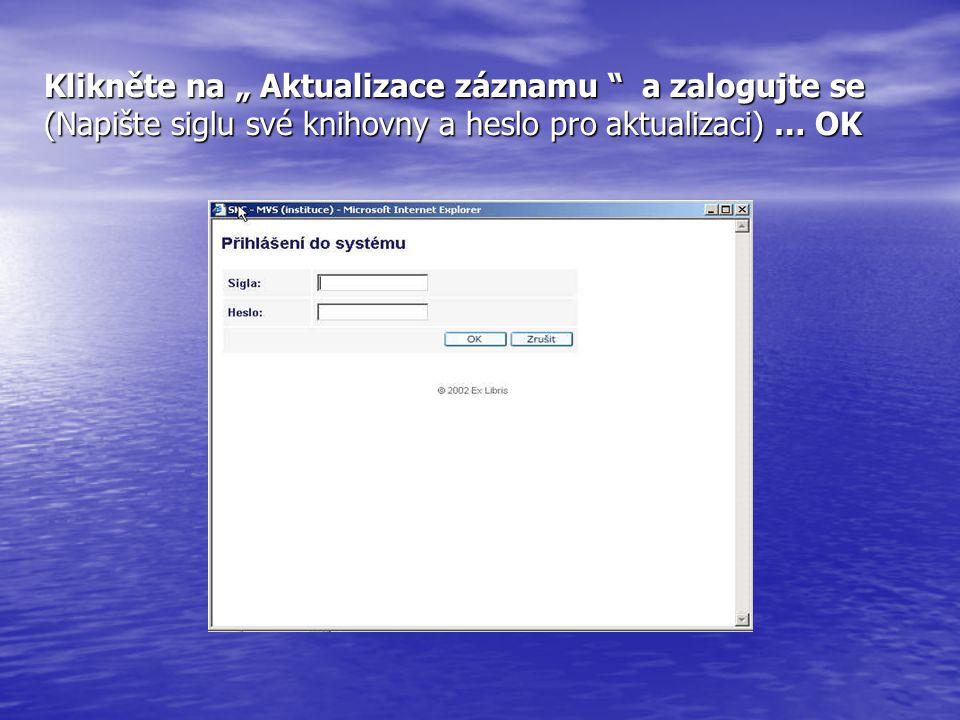 """Klikněte na """" Aktualizace záznamu a zalogujte se (Napište siglu své knihovny a heslo pro aktualizaci) … OK"""