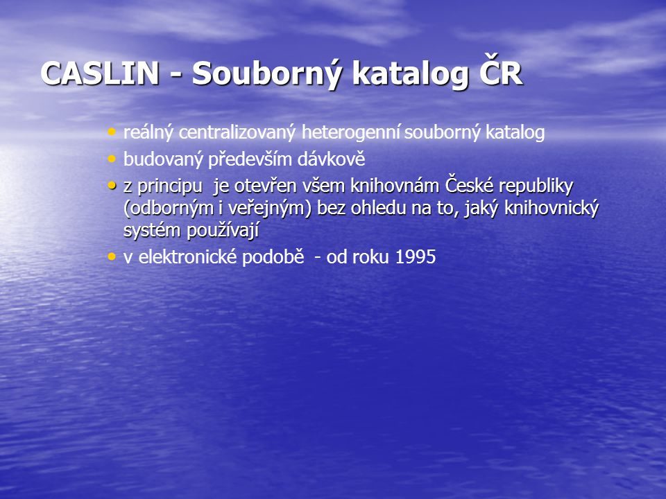 CASLIN - Souborný katalog ČR reálný centralizovaný heterogenní souborný katalog budovaný především dávkově z principu je otevřen všem knihovnám České republiky (odborným i veřejným) bez ohledu na to, jaký knihovnický systém používají z principu je otevřen všem knihovnám České republiky (odborným i veřejným) bez ohledu na to, jaký knihovnický systém používají v elektronické podobě - od roku 1995