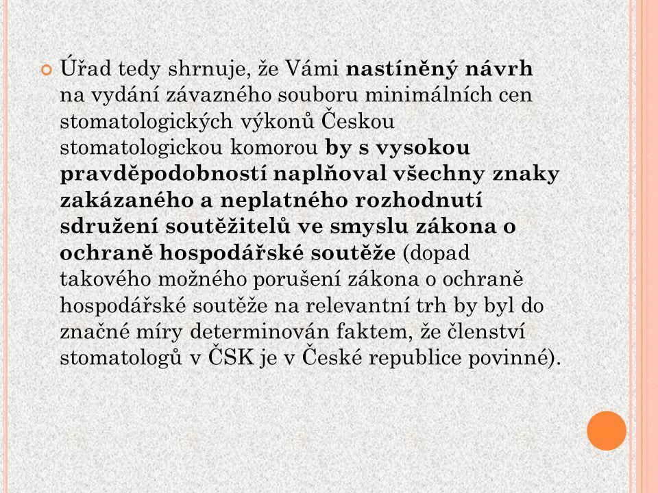Úřad tedy shrnuje, že Vámi nastíněný návrh na vydání závazného souboru minimálních cen stomatologických výkonů Českou stomatologickou komorou by s vysokou pravděpodobností naplňoval všechny znaky zakázaného a neplatného rozhodnutí sdružení soutěžitelů ve smyslu zákona o ochraně hospodářské soutěže (dopad takového možného porušení zákona o ochraně hospodářské soutěže na relevantní trh by byl do značné míry determinován faktem, že členství stomatologů v ČSK je v České republice povinné).