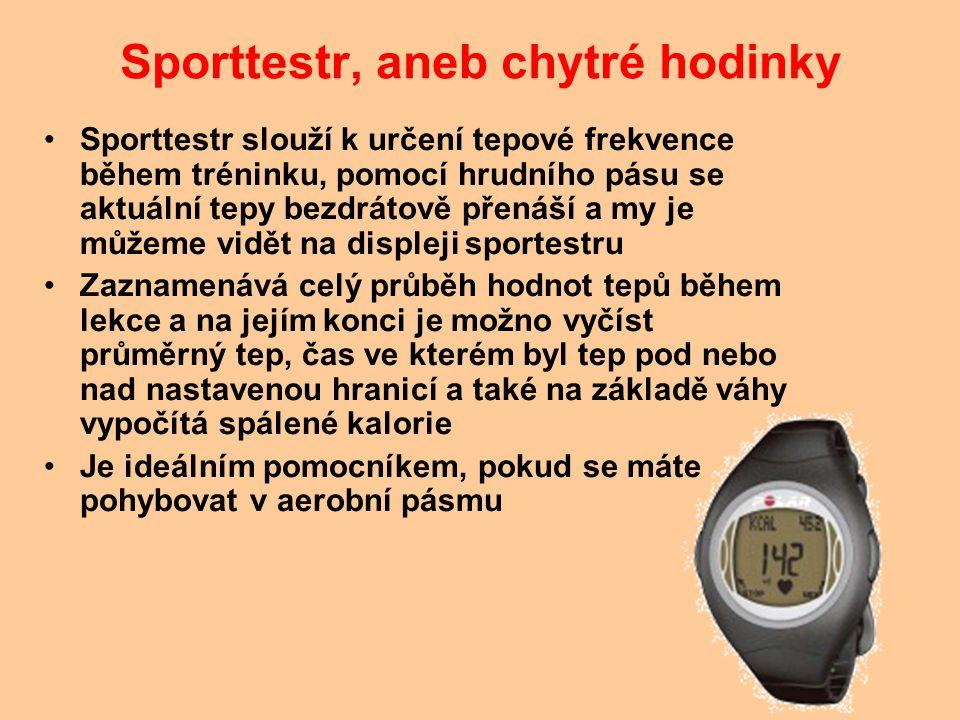 Sporttestr, aneb chytré hodinky Sporttestr slouží k určení tepové frekvence během tréninku, pomocí hrudního pásu se aktuální tepy bezdrátově přenáší a my je můžeme vidět na displeji sportestru Zaznamenává celý průběh hodnot tepů během lekce a na jejím konci je možno vyčíst průměrný tep, čas ve kterém byl tep pod nebo nad nastavenou hranicí a také na základě váhy vypočítá spálené kalorie Je ideálním pomocníkem, pokud se máte pohybovat v aerobní pásmu