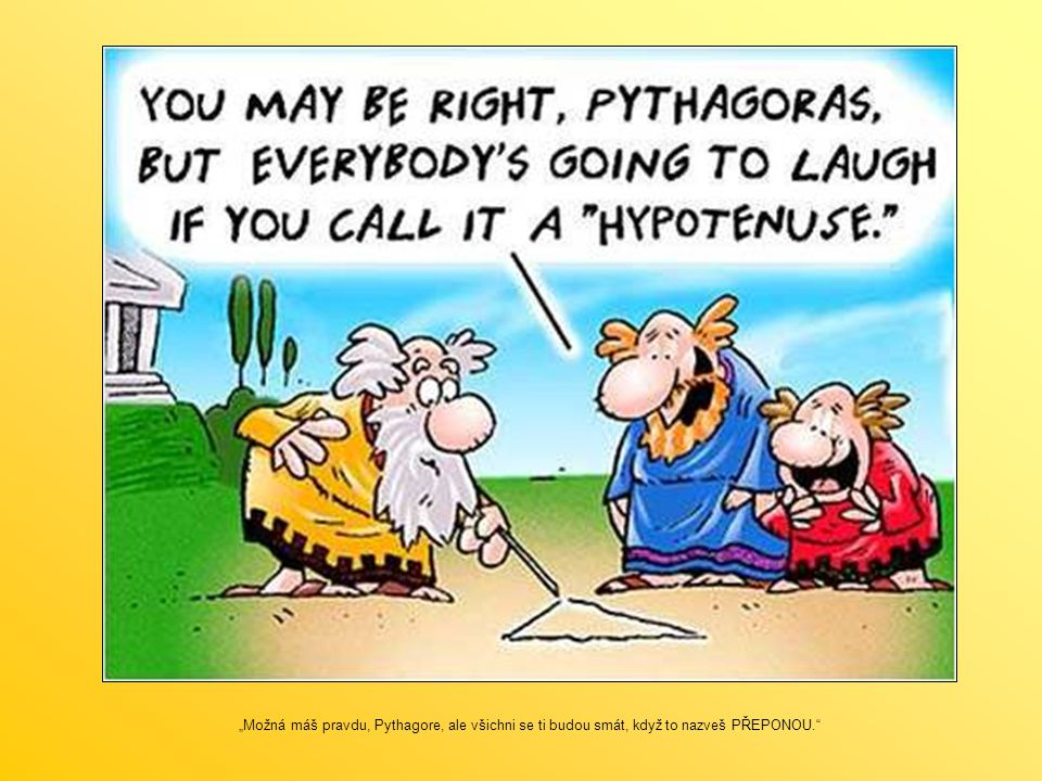 """""""Možná máš pravdu, Pythagore, ale všichni se ti budou smát, když to nazveš PŘEPONOU."""""""