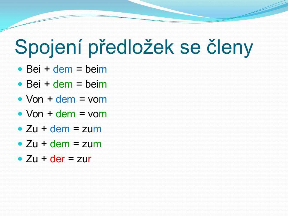 Spojení předložek se členy Bei + dem = beim Von + dem = vom Zu + dem = zum Zu + der = zur