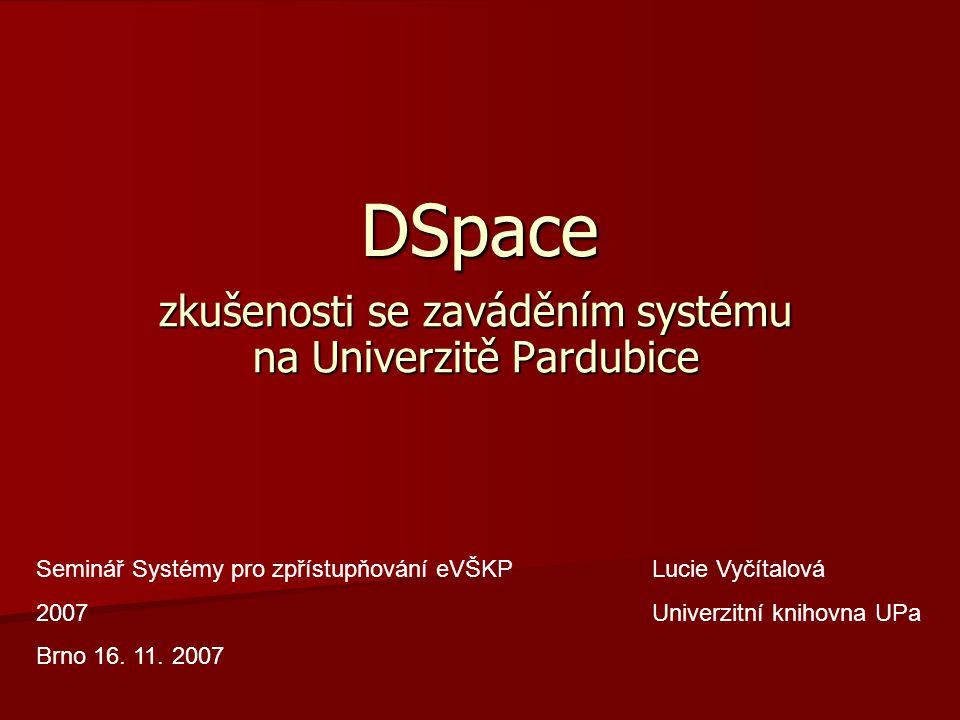 DSpace zkušenosti se zaváděním systému na Univerzitě Pardubice Seminář Systémy pro zpřístupňování eVŠKP 2007 Brno 16.