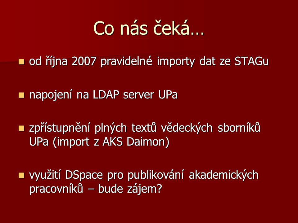 Co nás čeká… od října 2007 pravidelné importy dat ze STAGu od října 2007 pravidelné importy dat ze STAGu napojení na LDAP server UPa napojení na LDAP server UPa zpřístupnění plných textů vědeckých sborníků UPa (import z AKS Daimon) zpřístupnění plných textů vědeckých sborníků UPa (import z AKS Daimon) využití DSpace pro publikování akademických pracovníků – bude zájem.