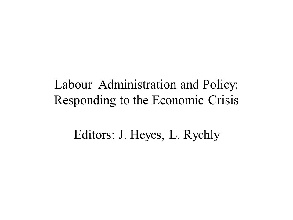 Labour Administration and Policy: Responding to the Economic Crisis Editors: J. Heyes, L. Rychly