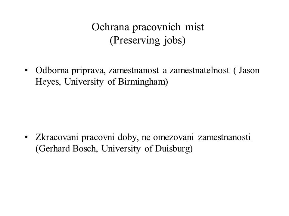 Ochrana pracovnich mist (Preserving jobs) Odborna priprava, zamestnanost a zamestnatelnost ( Jason Heyes, University of Birmingham) Zkracovani pracovni doby, ne omezovani zamestnanosti (Gerhard Bosch, University of Duisburg)