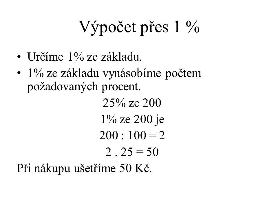 Výpočet přes 1 % Určíme 1% ze základu. 1% ze základu vynásobíme počtem požadovaných procent. 25% ze 200 1% ze 200 je 200 : 100 = 2 2. 25 = 50 Při náku