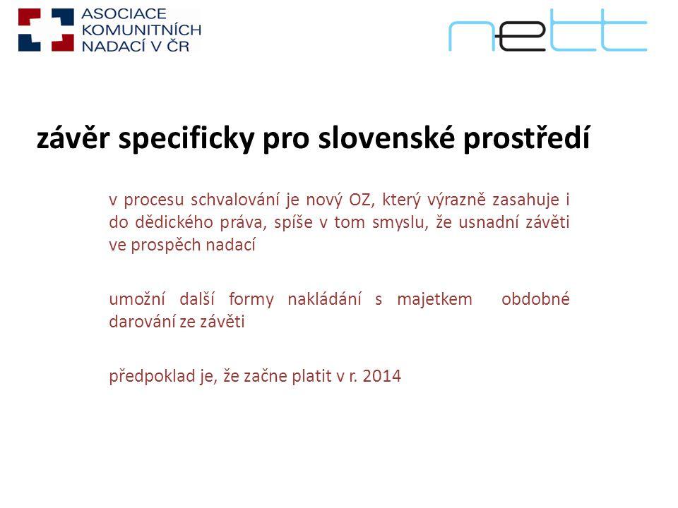 závěr specificky pro slovenské prostředí v procesu schvalování je nový OZ, který výrazně zasahuje i do dědického práva, spíše v tom smyslu, že usnadní závěti ve prospěch nadací umožní další formy nakládání s majetkem obdobné darování ze závěti předpoklad je, že začne platit v r.