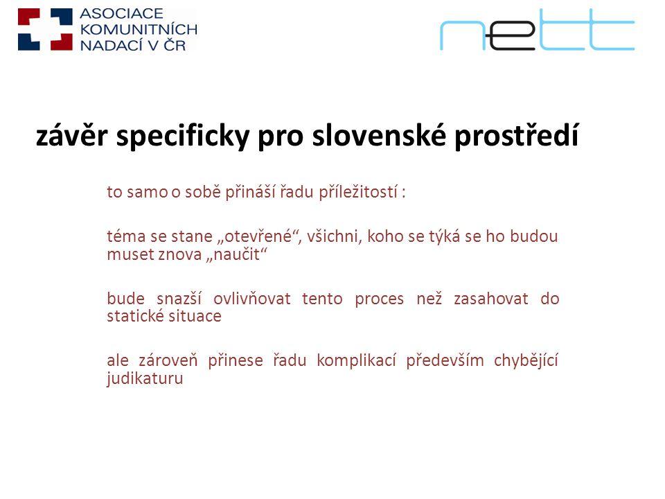 """závěr specificky pro slovenské prostředí to samo o sobě přináší řadu příležitostí : téma se stane """"otevřené , všichni, koho se týká se ho budou muset znova """"naučit bude snazší ovlivňovat tento proces než zasahovat do statické situace ale zároveň přinese řadu komplikací především chybějící judikaturu"""
