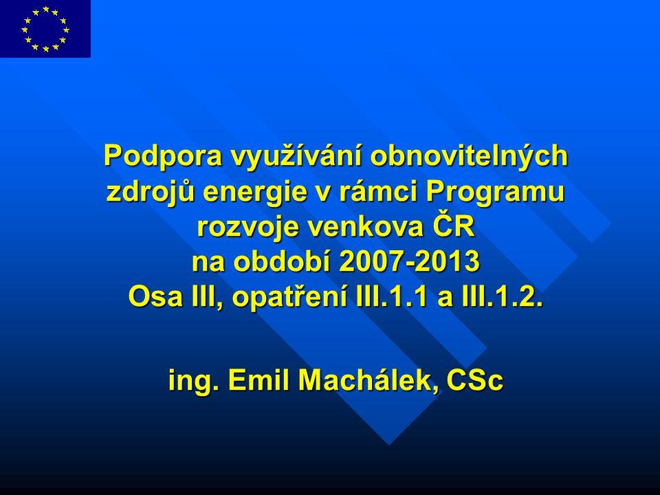 Podpora využívání obnovitelných zdrojů energie v rámci Programu rozvoje venkova ČR na období 2007-2013 Osa III, opatření III.1.1 a III.1.2. ing. Emil