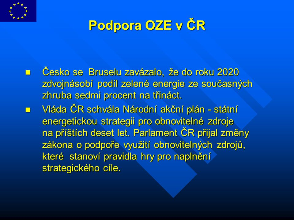 Podpora OZE v ČR Podpora OZE v ČR Česko se Bruselu zavázalo, že do roku 2020 zdvojnásobí podíl zelené energie ze současných zhruba sedmi procent na tř