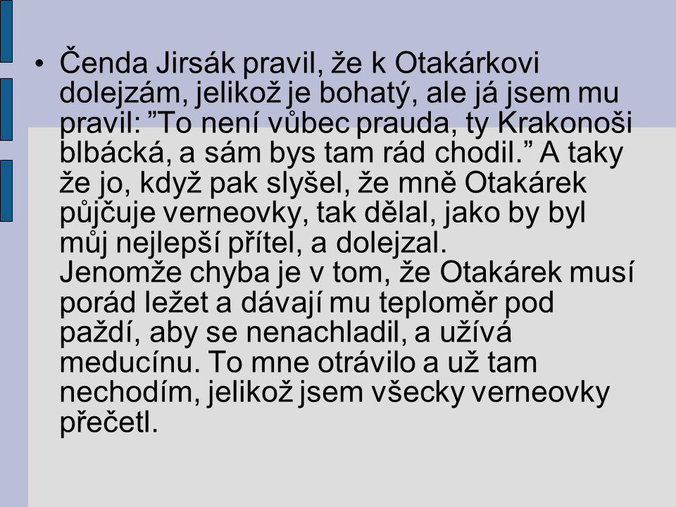 """Čenda Jirsák pravil, že k Otakárkovi dolejzám, jelikož je bohatý, ale já jsem mu pravil: """"To není vůbec prauda, ty Krakonoši blbácká, a sám bys tam rá"""