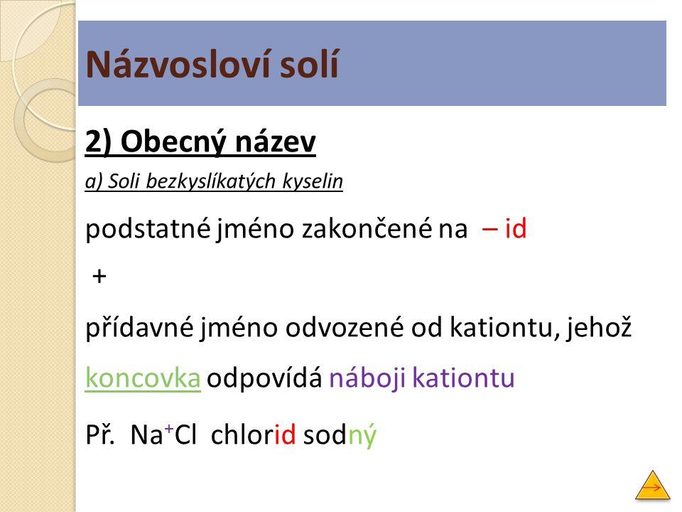 Názvosloví solí 2) Obecný název a) Soli bezkyslíkatých kyselin podstatné jméno zakončené na – id + přídavné jméno odvozené od kationtu, jehož koncovka