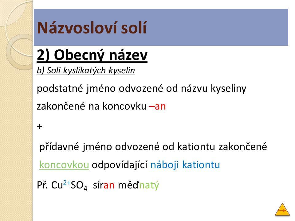 Názvosloví solí 2) Obecný název b) Soli kyslíkatých kyselin podstatné jméno odvozené od názvu kyseliny zakončené na koncovku –an + přídavné jméno odvo