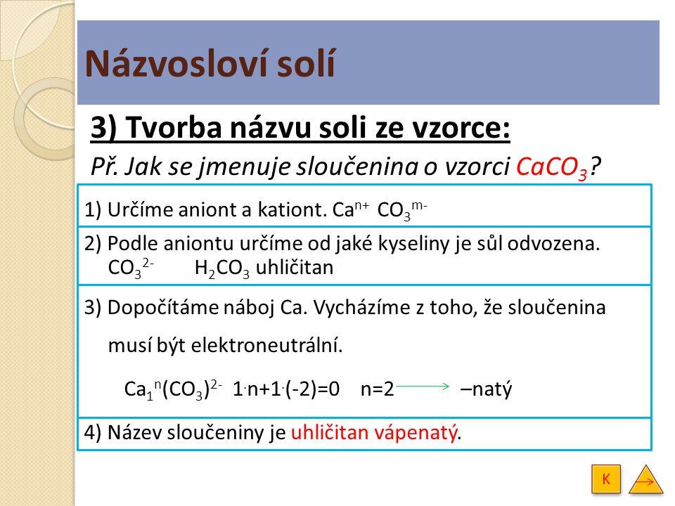 3) Tvorba názvu soli ze vzorce: Př. Jak se jmenuje sloučenina o vzorci CaCO 3 ? 1) Určíme aniont a kationt. Ca n+ CO 3 m- 2) Podle aniontu určíme od j