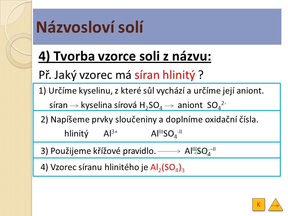 Názvosloví solí 4) Tvorba vzorce soli z názvu: Př. Jaký vzorec má síran hlinitý ? 1) Určíme kyselinu, z které sůl vychází a určíme její aniont. síran