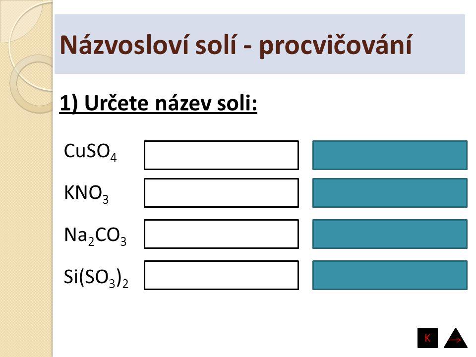 Názvosloví solí - procvičování CuSO 4 KNO 3 Na 2 CO 3 Si(SO 3 ) 2 síran měďnatý dusičnan draselný uhličitan sodný siřičitan křemičitý 1) Určete název