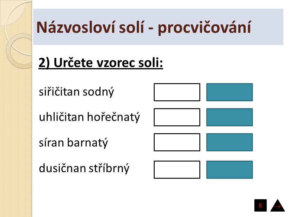 Názvosloví solí - procvičování siřičitan sodný uhličitan hořečnatý síran barnatý dusičnan stříbrný Na 2 SO 3 MgCO 3 BaSO 4 AgNO 3 2) Určete vzorec sol
