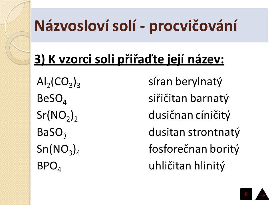 Názvosloví solí - procvičování Al 2 (CO 3 ) 3 BeSO 4 Sr(NO 2 ) 2 BaSO 3 Sn(NO 3 ) 4 BPO 4 síran berylnatý siřičitan barnatý dusičnan cíničitý dusitan