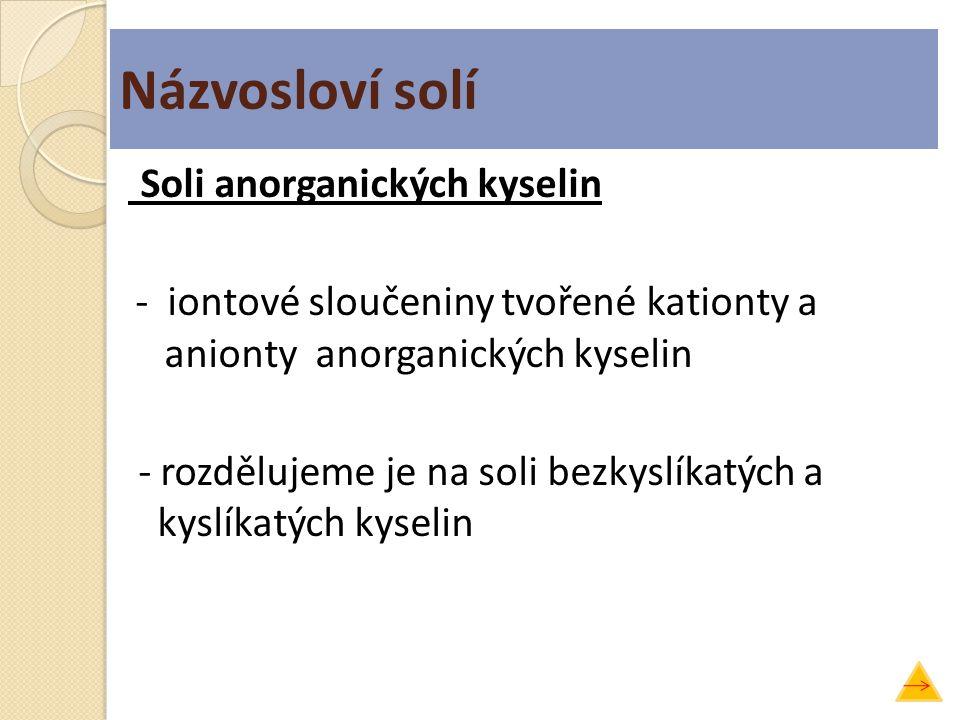 Soli anorganických kyselin - iontové sloučeniny tvořené kationty a anionty anorganických kyselin - rozdělujeme je na soli bezkyslíkatých a kyslíkatých
