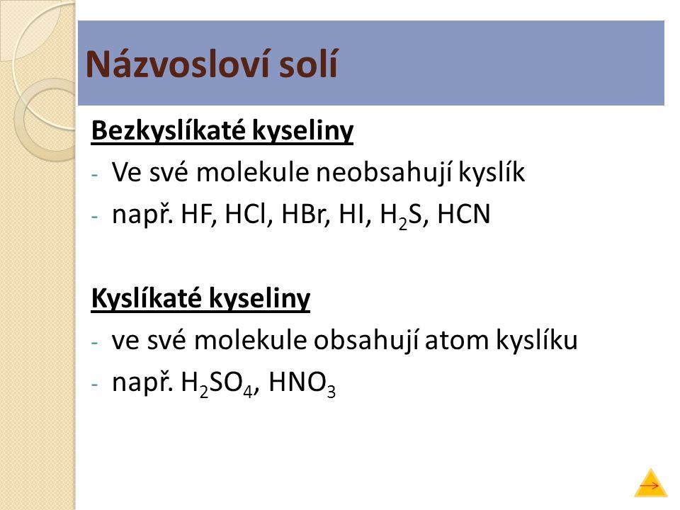 Názvosloví solí Bezkyslíkaté kyseliny - Ve své molekule neobsahují kyslík - např. HF, HCl, HBr, HI, H 2 S, HCN Kyslíkaté kyseliny - ve své molekule ob
