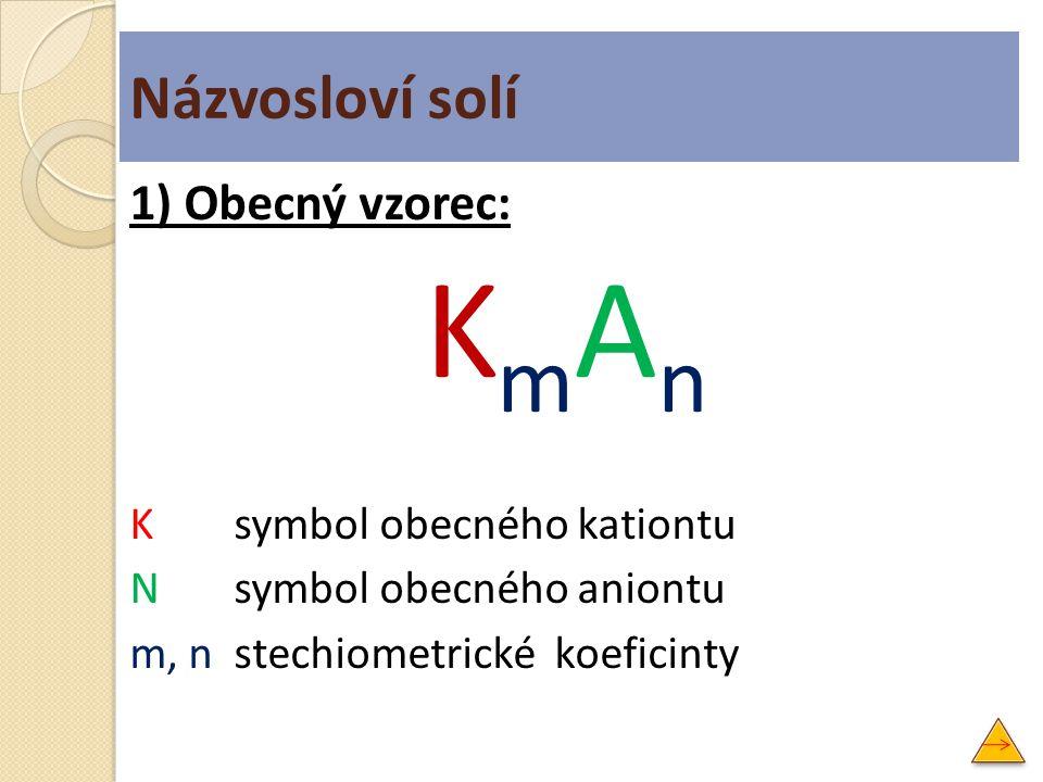 Názvosloví solí 1) Obecný vzorec: K m A n Ksymbol obecného kationtu Nsymbol obecného aniontu m, nstechiometrické koeficinty