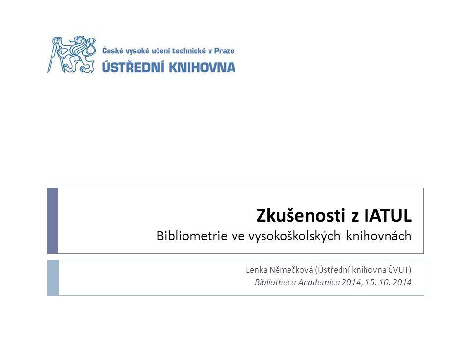 Zkušenosti z IATUL Bibliometrie ve vysokoškolských knihovnách Lenka Němečková (Ústřední knihovna ČVUT) Bibliotheca Academica 2014, 15.