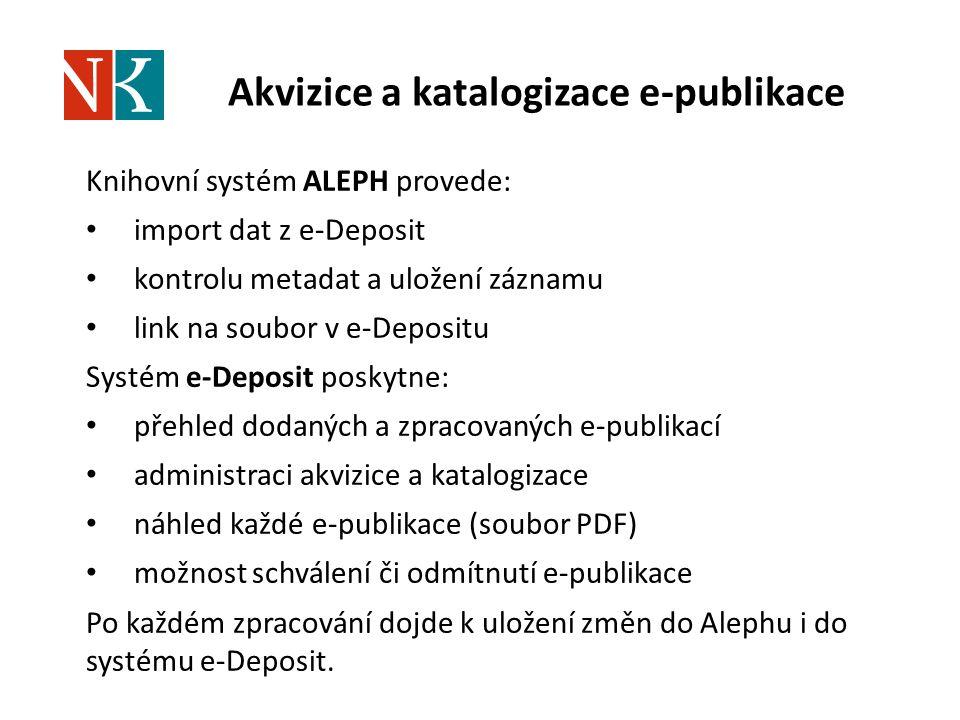 Akvizice a katalogizace e-publikace Knihovní systém ALEPH provede: import dat z e-Deposit kontrolu metadat a uložení záznamu link na soubor v e-Depositu Systém e-Deposit poskytne: přehled dodaných a zpracovaných e-publikací administraci akvizice a katalogizace náhled každé e-publikace (soubor PDF) možnost schválení či odmítnutí e-publikace Po každém zpracování dojde k uložení změn do Alephu i do systému e-Deposit.