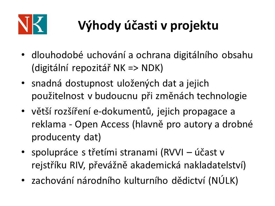 Výhody účasti v projektu dlouhodobé uchování a ochrana digitálního obsahu (digitální repozitář NK => NDK) snadná dostupnost uložených dat a jejich použitelnost v budoucnu při změnách technologie větší rozšíření e-dokumentů, jejich propagace a reklama - Open Access (hlavně pro autory a drobné producenty dat) spolupráce s třetími stranami (RVVI – účast v rejstříku RIV, převážně akademická nakladatelství) zachování národního kulturního dědictví (NÚLK)