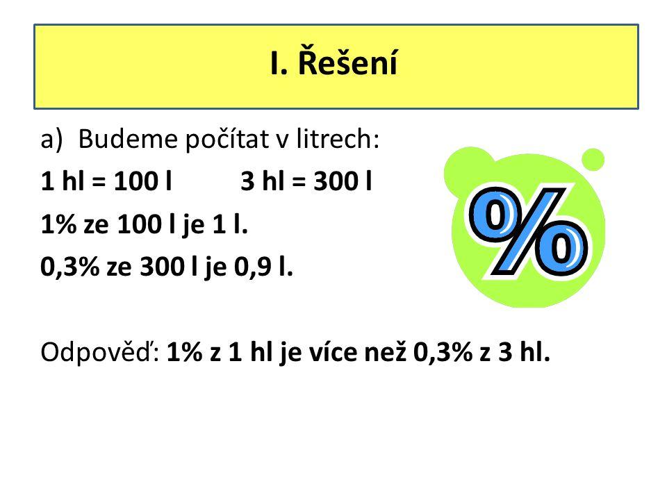 I. Řešení a)Budeme počítat v litrech: 1 hl = 100 l3 hl = 300 l 1% ze 100 l je 1 l. 0,3% ze 300 l je 0,9 l. Odpověď: 1% z 1 hl je více než 0,3% z 3 hl.