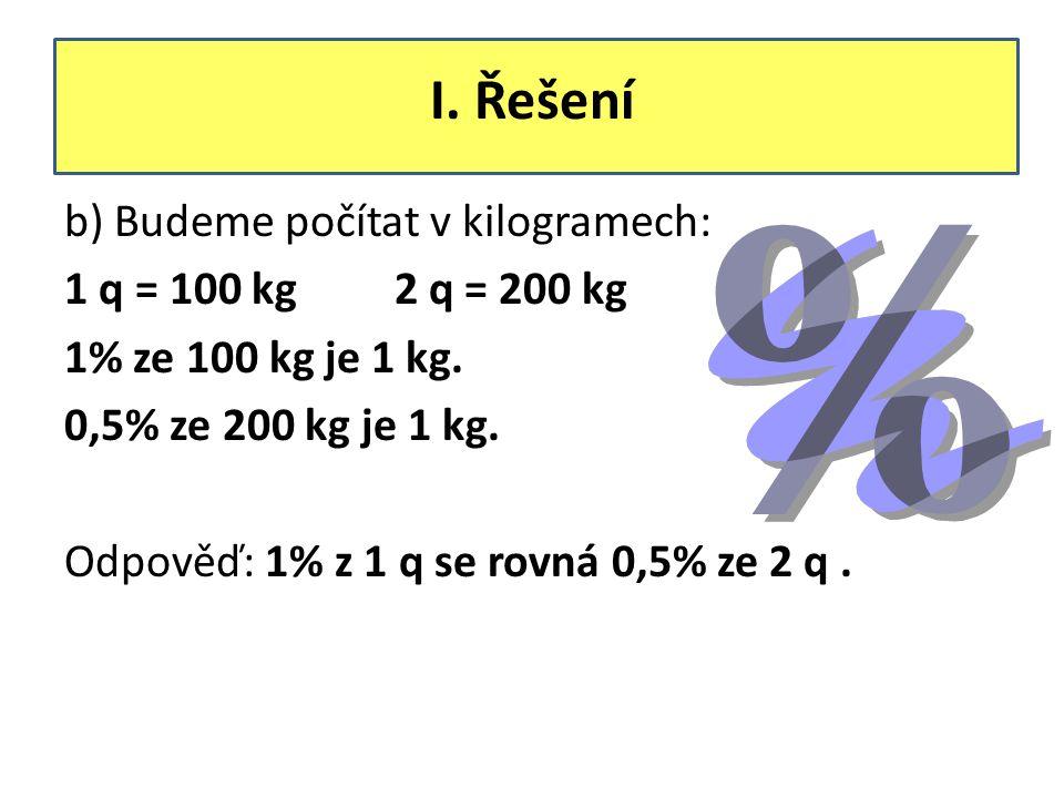 I. Řešení b) Budeme počítat v kilogramech: 1 q = 100 kg 2 q = 200 kg 1% ze 100 kg je 1 kg. 0,5% ze 200 kg je 1 kg. Odpověď: 1% z 1 q se rovná 0,5% ze