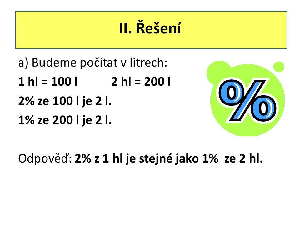 II. Řešení a) Budeme počítat v litrech: 1 hl = 100 l 2 hl = 200 l 2% ze 100 l je 2 l. 1% ze 200 l je 2 l. Odpověď: 2% z 1 hl je stejné jako 1% ze 2 hl