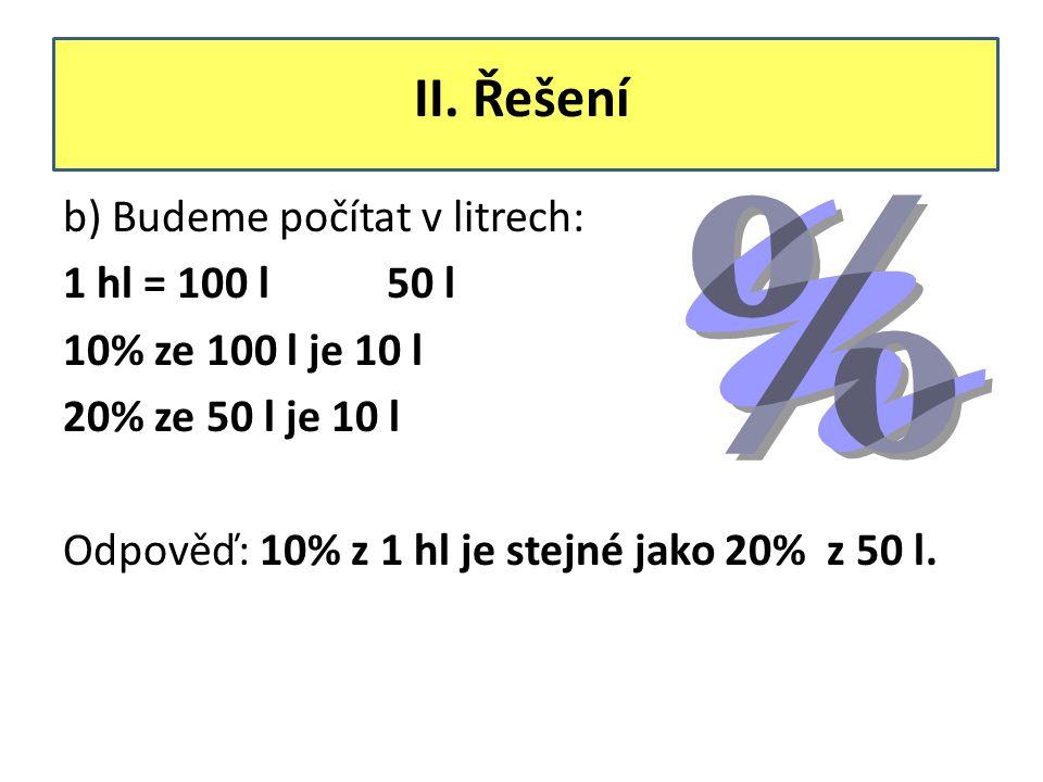 II. Řešení b) Budeme počítat v litrech: 1 hl = 100 l 50 l 10% ze 100 l je 10 l 20% ze 50 l je 10 l Odpověď: 10% z 1 hl je stejné jako 20% z 50 l.