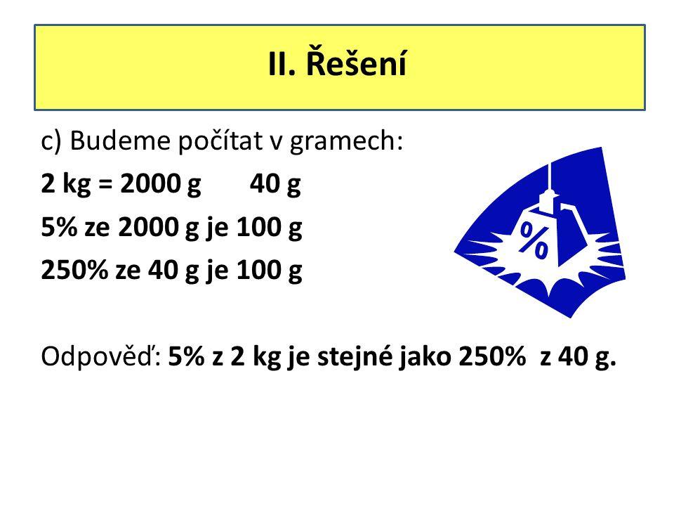 II. Řešení c) Budeme počítat v gramech: 2 kg = 2000 g 40 g 5% ze 2000 g je 100 g 250% ze 40 g je 100 g Odpověď: 5% z 2 kg je stejné jako 250% z 40 g.