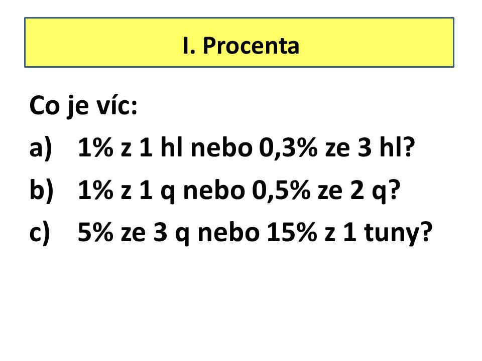 I. Procenta Co je víc: a)1% z 1 hl nebo 0,3% ze 3 hl? b)1% z 1 q nebo 0,5% ze 2 q? c)5% ze 3 q nebo 15% z 1 tuny?