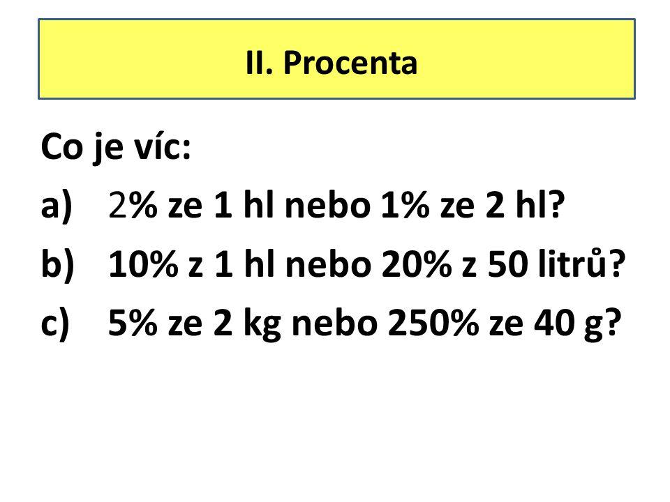 II. Procenta Co je víc: a)2% ze 1 hl nebo 1% ze 2 hl? b)10% z 1 hl nebo 20% z 50 litrů? c)5% ze 2 kg nebo 250% ze 40 g?
