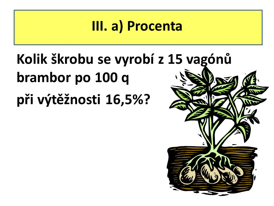 III. a) Procenta Kolik škrobu se vyrobí z 15 vagónů brambor po 100 q při výtěžnosti 16,5%?