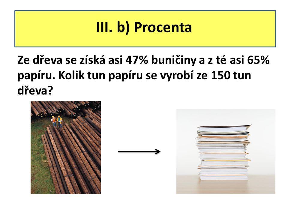 III. b) Procenta Ze dřeva se získá asi 47% buničiny a z té asi 65% papíru. Kolik tun papíru se vyrobí ze 150 tun dřeva?